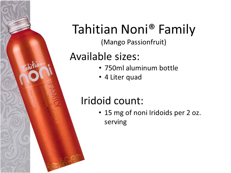 Tahitian Noni® Family (Mango Passionfruit) Available sizes: 750ml aluminum bottle 4 Liter quad Iridoid count: 15 mg of noni Iridoids per 2 oz.