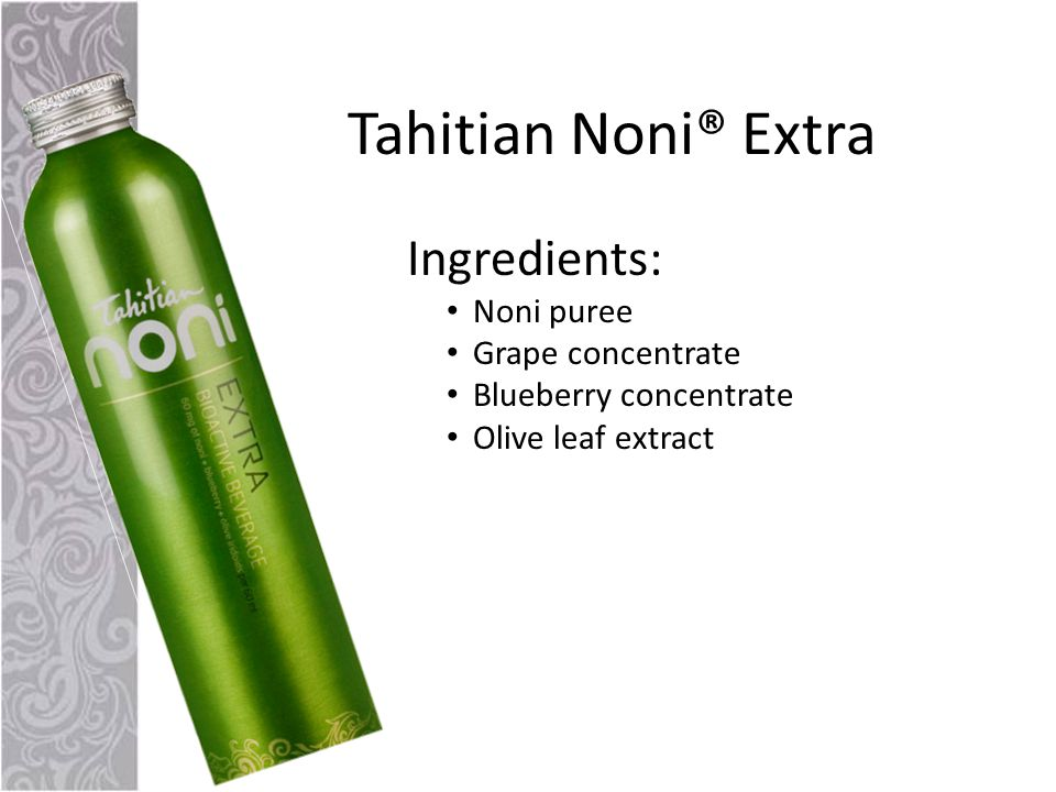 Tahitian Noni® Extra Ingredients: Noni puree Grape concentrate Blueberry concentrate Olive leaf extract
