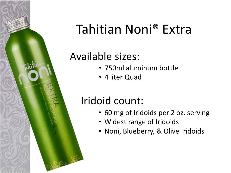 Tahitian Noni® Extra Available sizes: 750ml aluminum bottle 4 liter Quad Iridoid count: 60 mg of Iridoids per 2 oz.