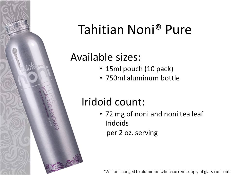 Tahitian Noni® Pure Available sizes: 15ml pouch (10 pack) 750ml aluminum bottle * Will be changed to aluminum when current supply of glass runs out.