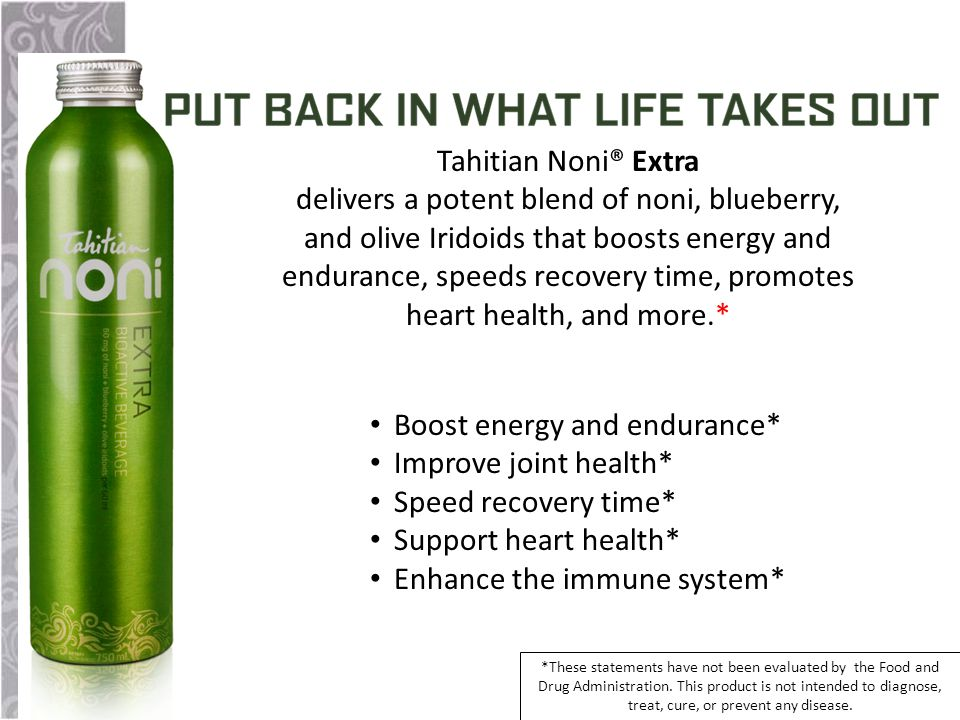 Boost energy and endurance* Improve joint health* Speed recovery time* Support heart health* Enhance the immune system* Tahitian Noni® Extra delivers a potent blend of noni, blueberry, and olive Iridoids that boosts energy and endurance, speeds recovery time, promotes heart health, and more.* *These statements have not been evaluated by the Food and Drug Administration.