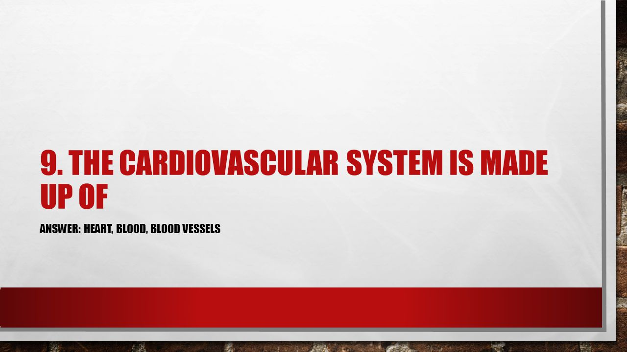 9. THE CARDIOVASCULAR SYSTEM IS MADE UP OF ANSWER: HEART, BLOOD, BLOOD VESSELS