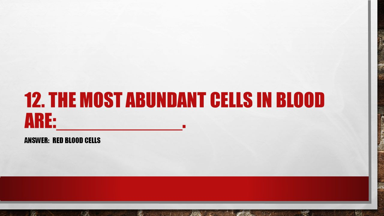 12. THE MOST ABUNDANT CELLS IN BLOOD ARE:____________. ANSWER: RED BLOOD CELLS