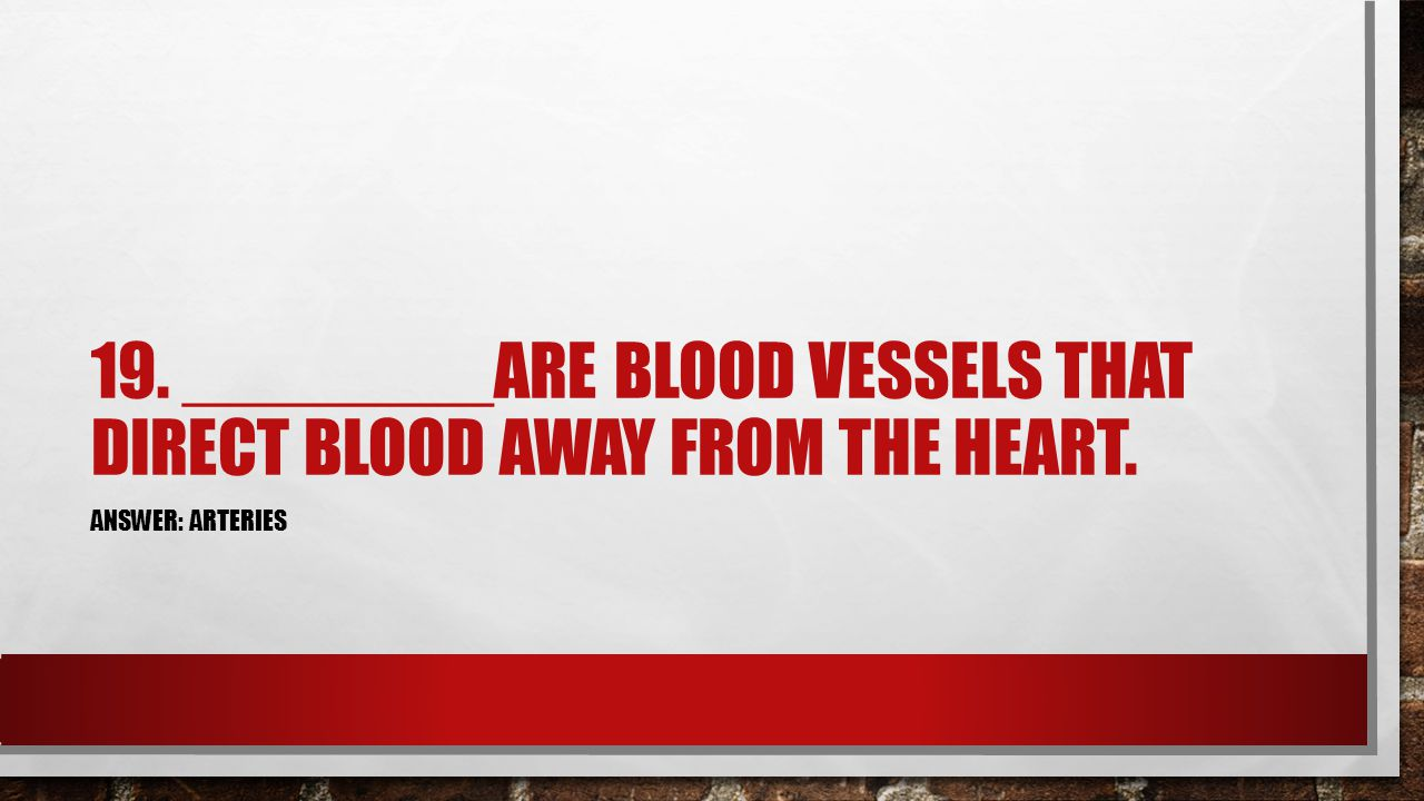 19. ________ARE BLOOD VESSELS THAT DIRECT BLOOD AWAY FROM THE HEART. ANSWER: ARTERIES