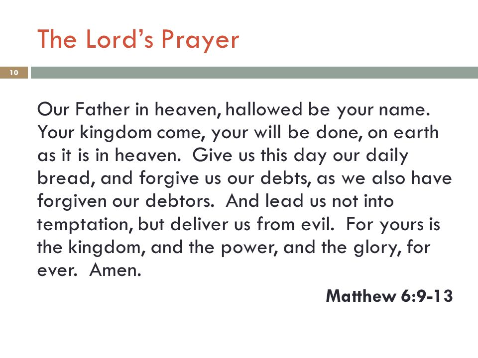The Lord's Prayer 10 Our Father in heaven, hallowed be your name. Your kingdom come, your will be done, on earth as it is in heaven. Give us this day
