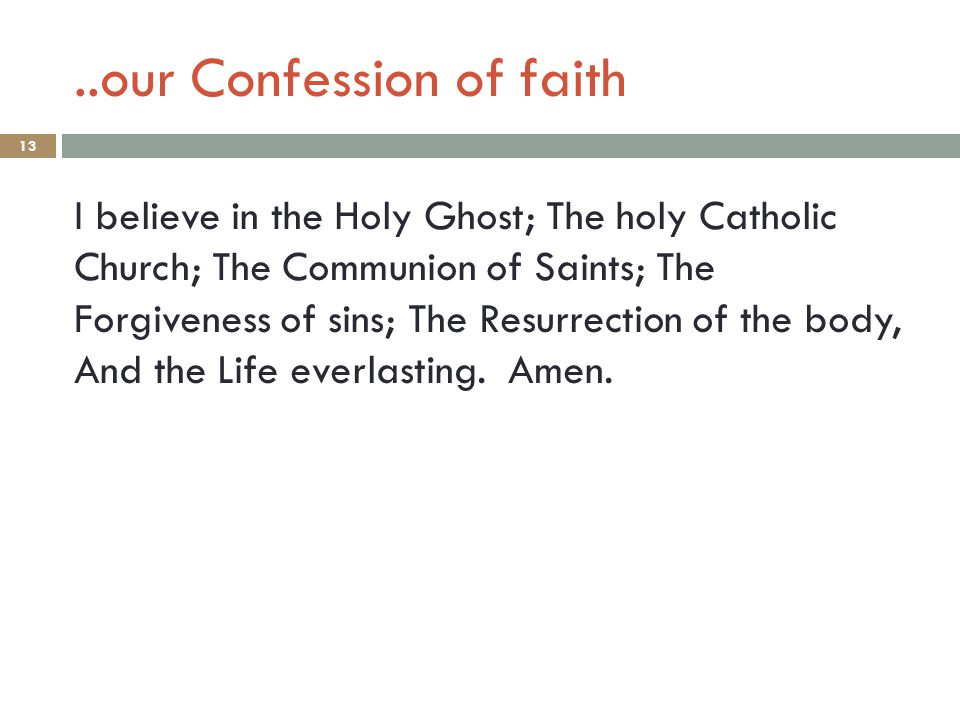 ..our Confession of faith 13 I believe in the Holy Ghost; The holy Catholic Church; The Communion of Saints; The Forgiveness of sins; The Resurrection