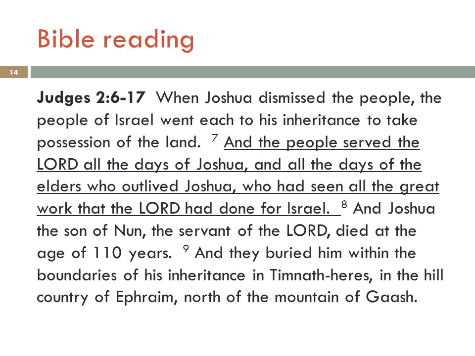 Bible reading 14 Judges 2:6-17 When Joshua dismissed the people, the people of Israel went each to his inheritance to take possession of the land. 7 A