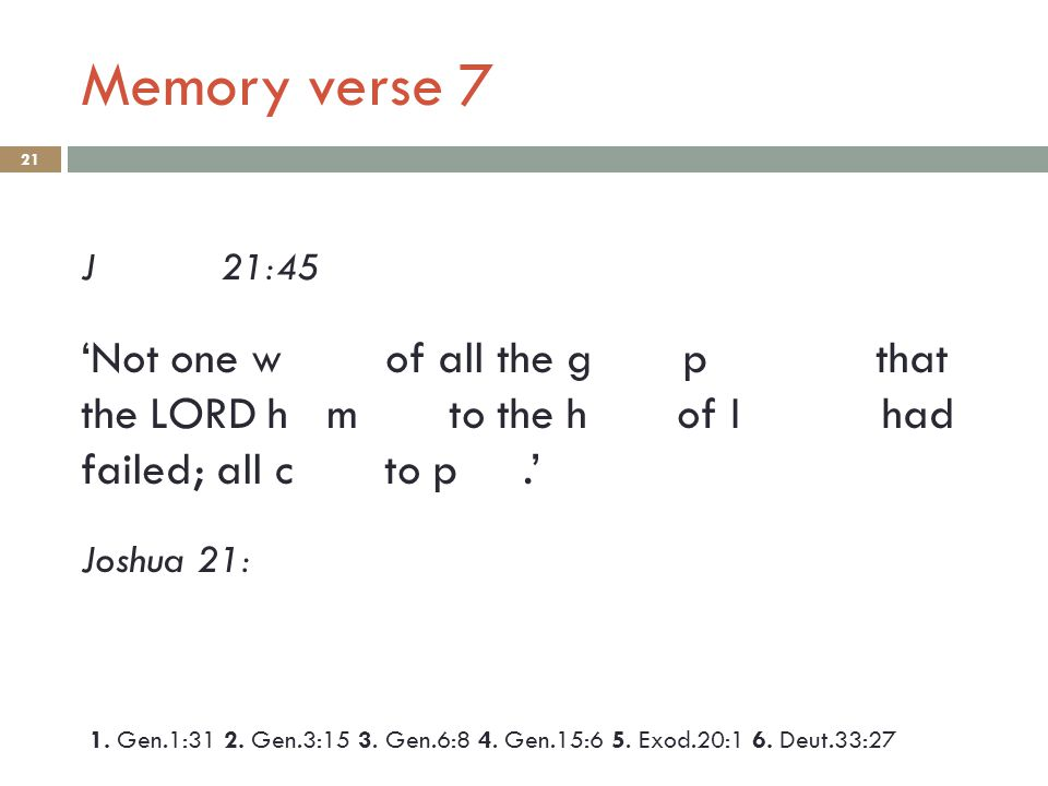 Memory verse 7 21 J 21:45 'Not one w of all the g p that the LORD h m to the h of I had failed; all c to p.' Joshua 21: 1.