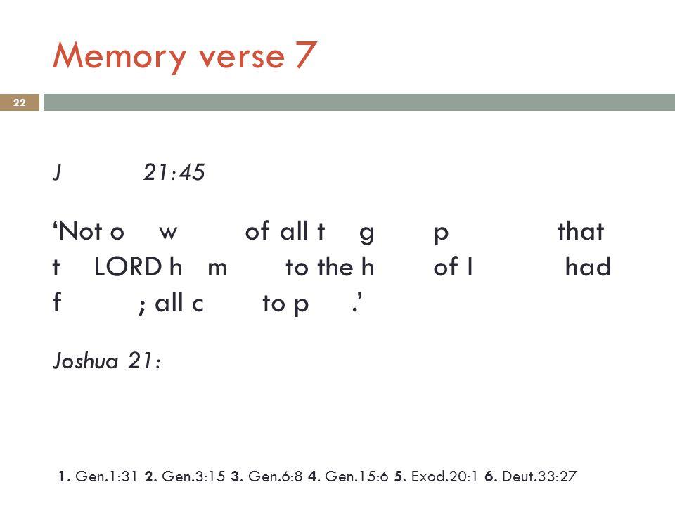 Memory verse 7 22 J 21:45 'Not o w of all t g p that t LORD h m to the h of I had f ; all c to p.' Joshua 21: 1.