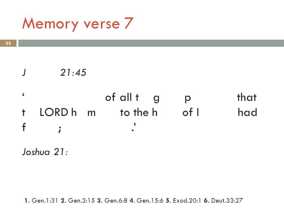 Memory verse 7 23 J 21:45 ' of all t g p that t LORD h m to the h of I had f ;.' Joshua 21: 1.