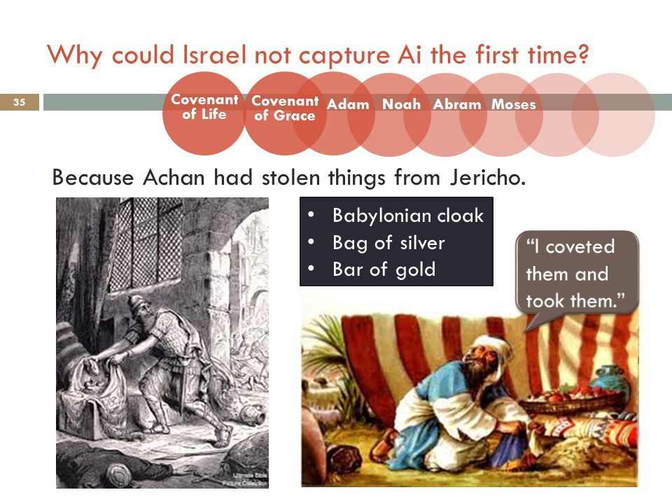 Why could Israel not capture Ai the first time? 35 Because Achan had stolen things from Jericho. Covenant of Life Adam Covenant of Grace NoahAbramMose