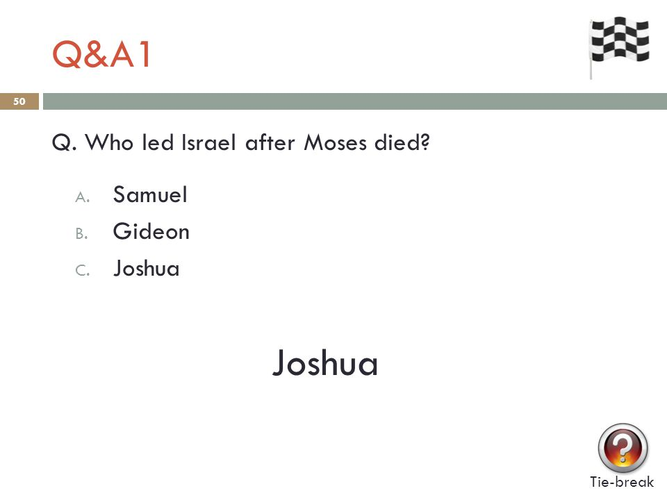 Q&A1 50 Q. Who led Israel after Moses died? A. Samuel B. Gideon C. Joshua Joshua Tie-break