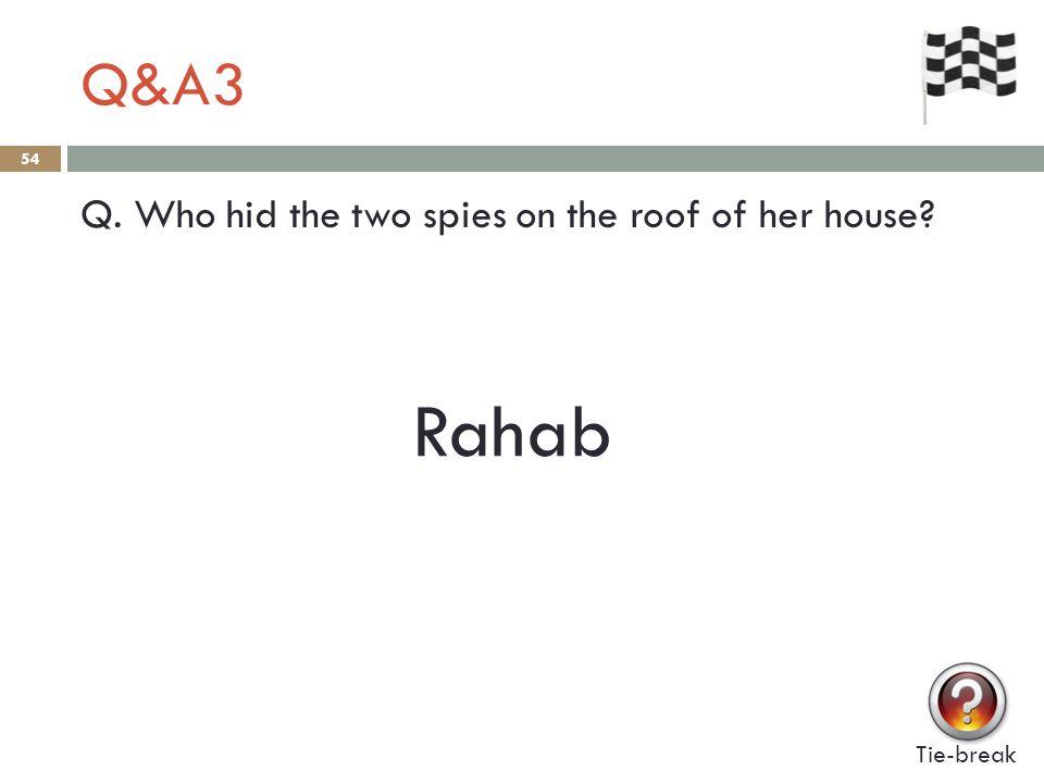 Q&A3 54 Q. Who hid the two spies on the roof of her house? Tie-break Rahab
