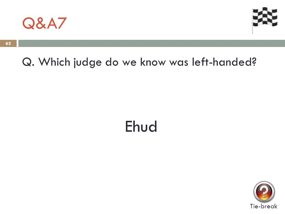 Q&A7 62 Q. Which judge do we know was left-handed? Tie-break Ehud