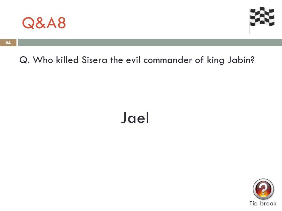 Q&A8 64 Q. Who killed Sisera the evil commander of king Jabin? Tie-break Jael