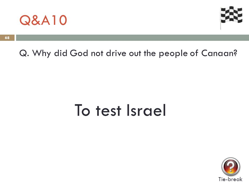 Q&A10 68 Q. Why did God not drive out the people of Canaan? Tie-break To test Israel
