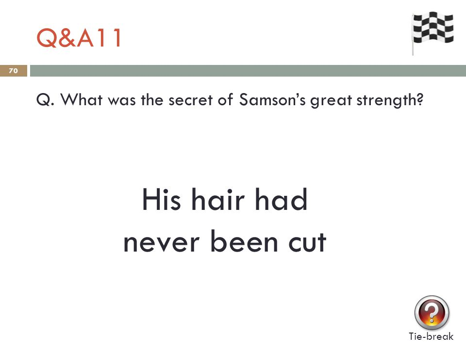 Q&A11 70 Q. What was the secret of Samson's great strength? Tie-break His hair had never been cut