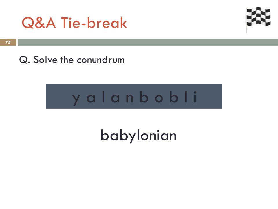 Q&A Tie-break 75 Q. Solve the conundrum babylonian y a l a n b o b I i