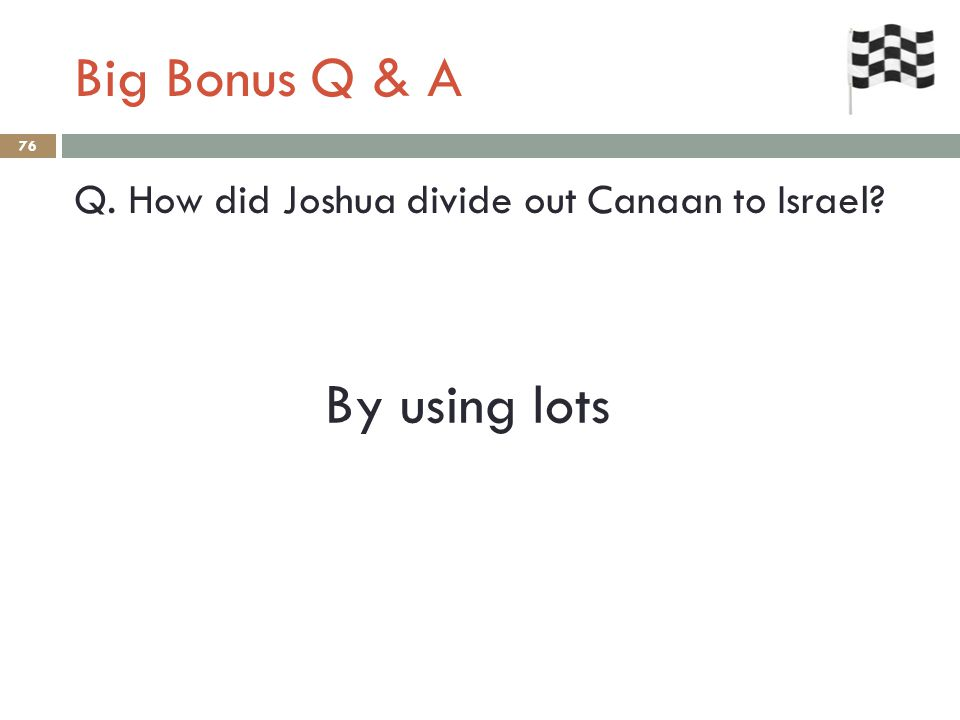 Big Bonus Q & A 76 Q. How did Joshua divide out Canaan to Israel? By using lots