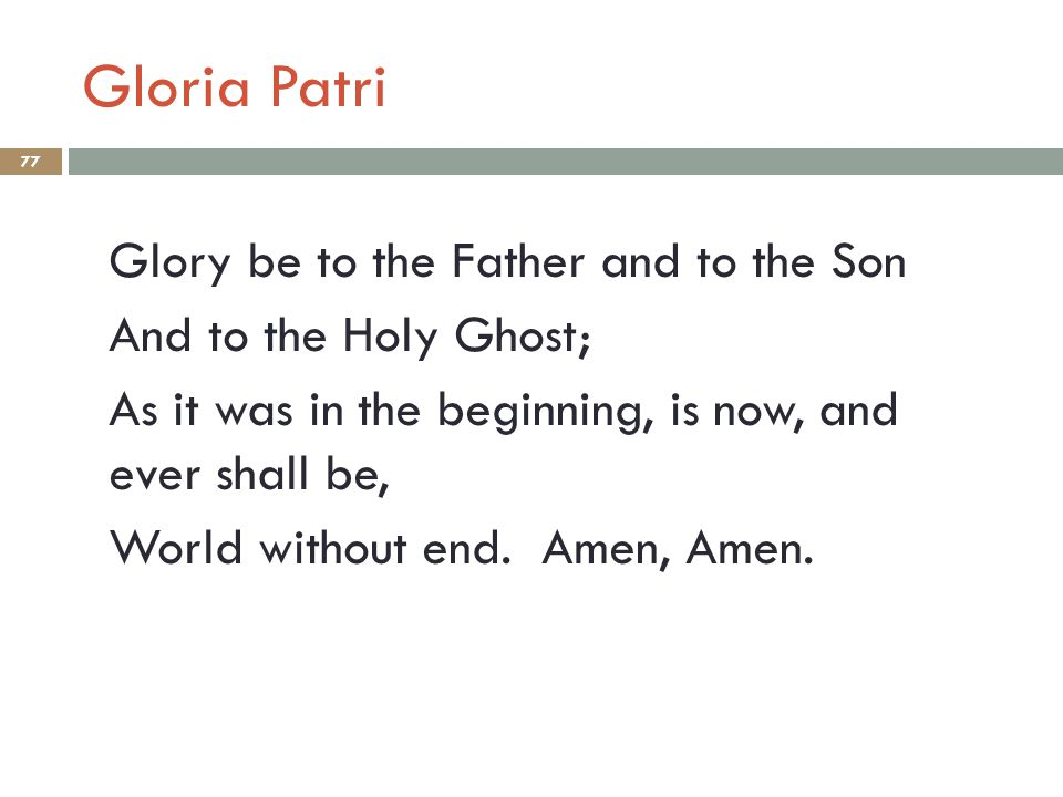 Gloria Patri 77 Glory be to the Father and to the Son And to the Holy Ghost; As it was in the beginning, is now, and ever shall be, World without end.