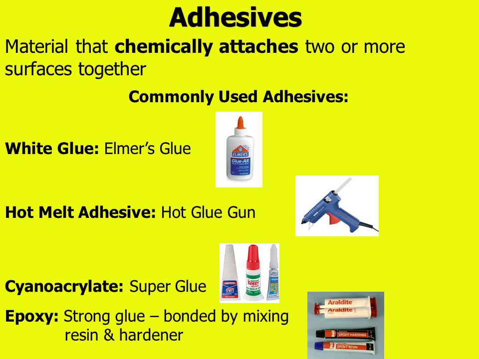 Adhesives Material that chemically attaches two or more surfaces together Commonly Used Adhesives: White Glue: Elmer's Glue Epoxy: Strong glue – bonde