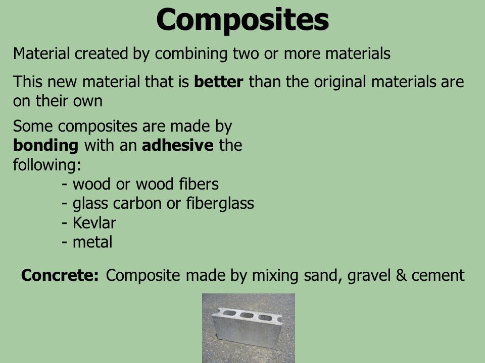 Composites Some composites are made by bonding with an adhesive the following: - wood or wood fibers - glass carbon or fiberglass - Kevlar - metal Con