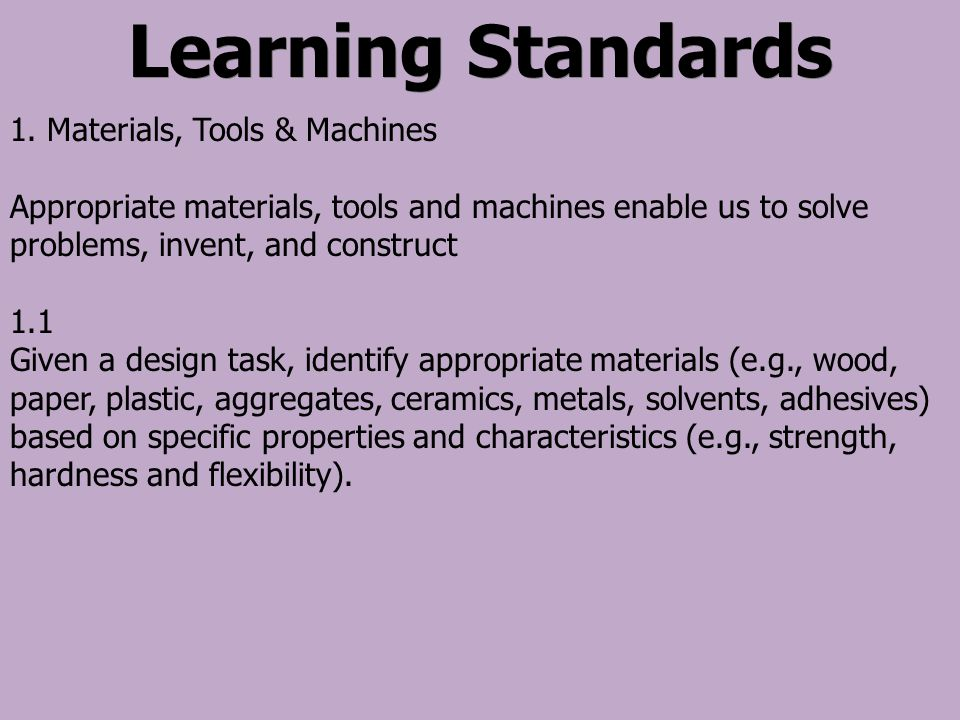 Learning Standards 1. Materials, Tools & Machines Appropriate materials, tools and machines enable us to solve problems, invent, and construct 1.1 Giv