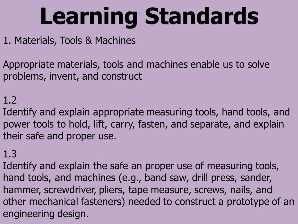 Learning Standards 1. Materials, Tools & Machines Appropriate materials, tools and machines enable us to solve problems, invent, and construct 1.2 Ide