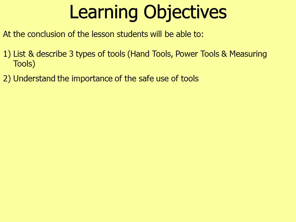Learning Objectives At the conclusion of the lesson students will be able to: 1) List & describe 3 types of tools (Hand Tools, Power Tools & Measuring