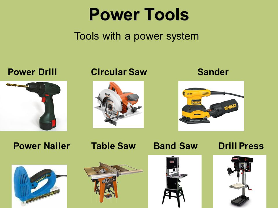 Power Tools Tools with a power system Band SawDrill Press Circular SawPower Drill Power Nailer Sander Table Saw