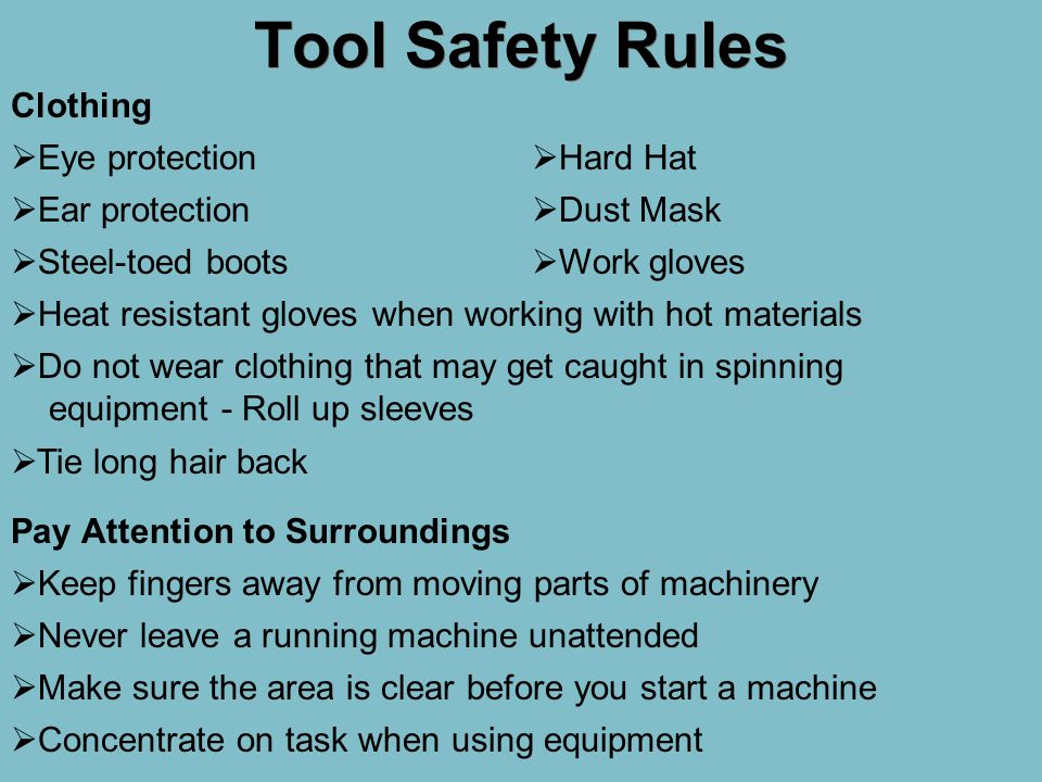 Tool Safety Rules  Eye protection  Heat resistant gloves when working with hot materials  Do not wear clothing that may get caught in spinning equi