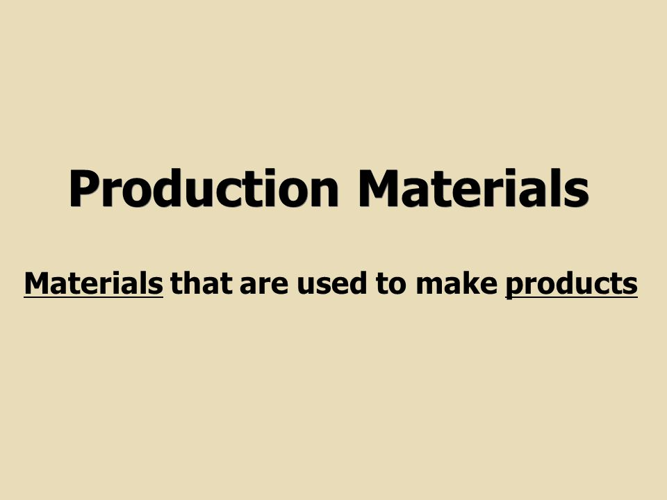 Production Materials Materials that are used to make products