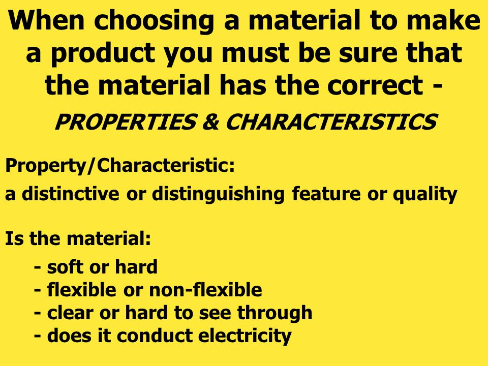 PROPERTIES & CHARACTERISTICS When choosing a material to make a product you must be sure that the material has the correct - Is the material: Property
