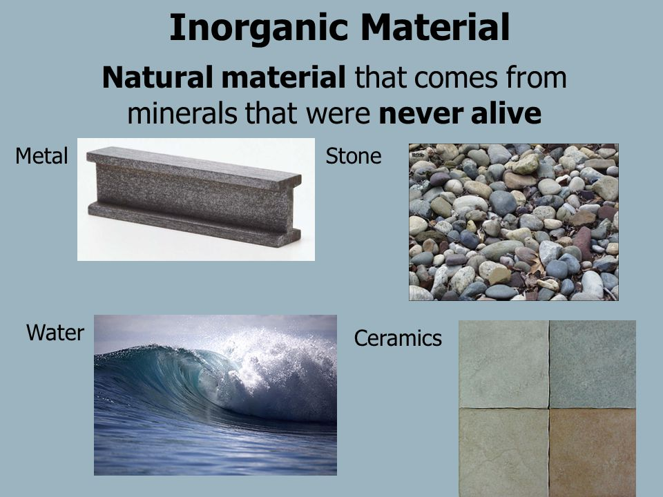 Natural material that comes from minerals that were never alive StoneMetal Ceramics Inorganic Material Water