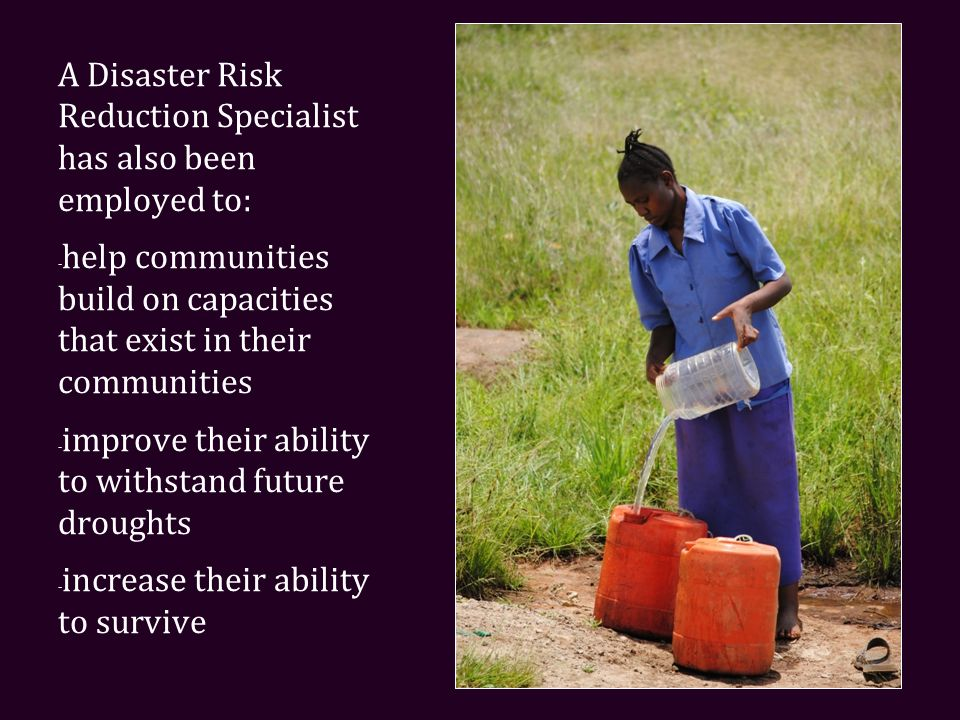 A Disaster Risk Reduction Specialist has also been employed to: - help communities build on capacities that exist in their communities - improve their ability to withstand future droughts - increase their ability to survive