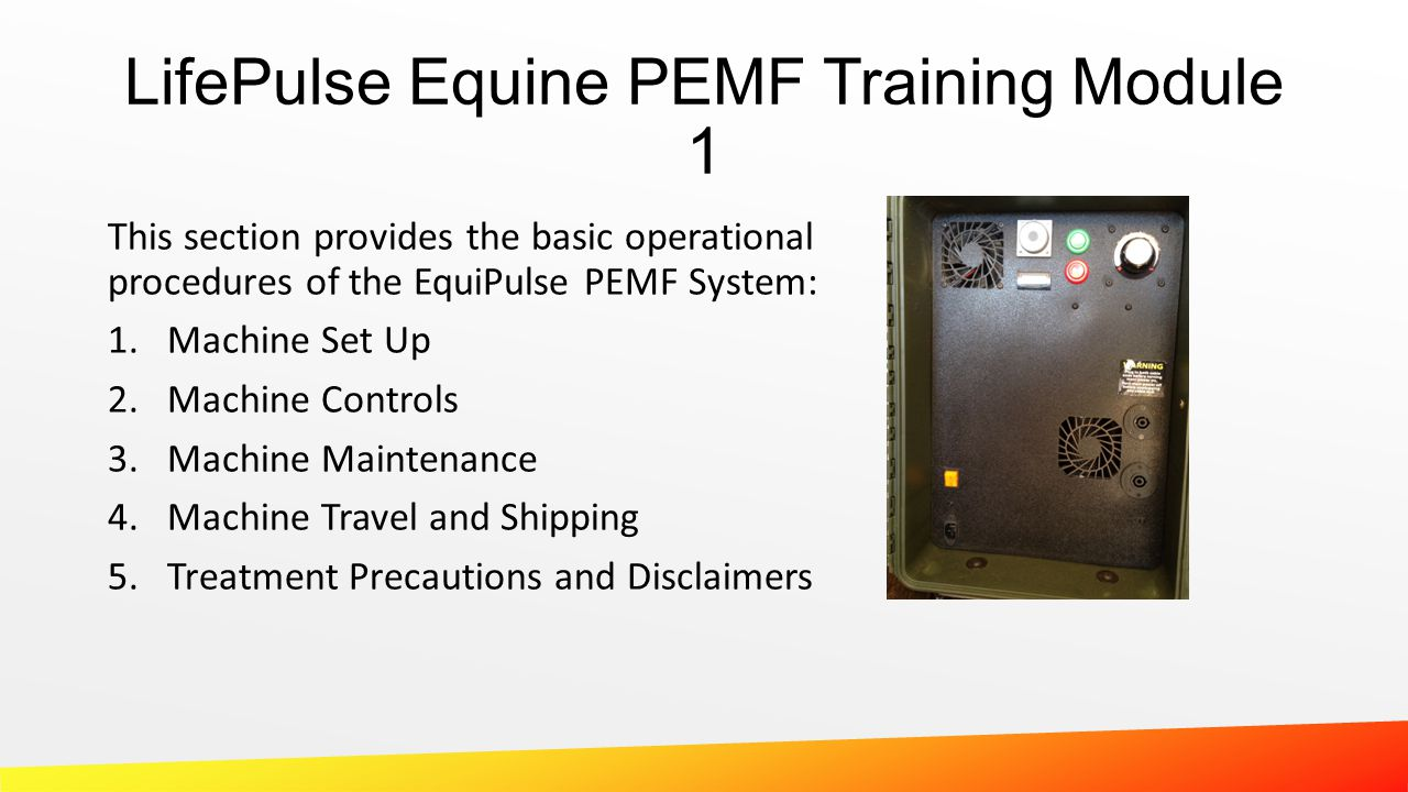 This section provides the basic operational procedures of the EquiPulse PEMF System: 1.Machine Set Up 2.Machine Controls 3.Machine Maintenance 4.Machi