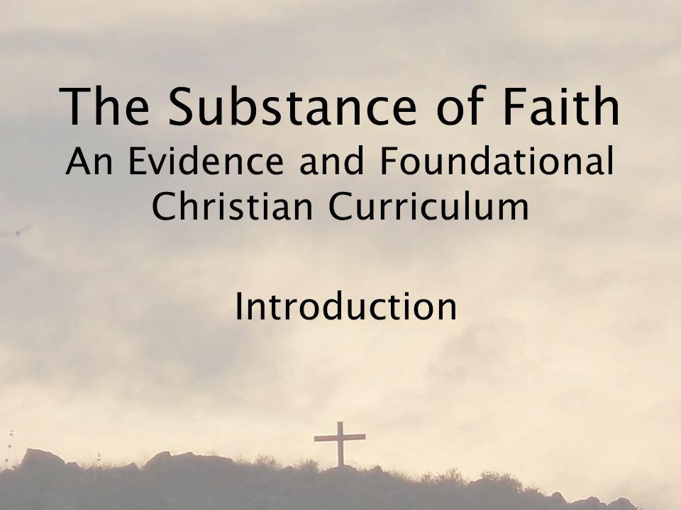 The Substance of Faith An Evidence and Foundational Christian Curriculum Introduction
