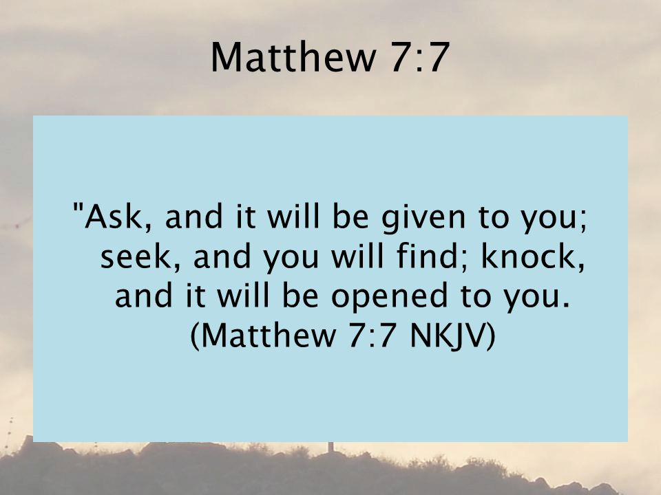 Matthew 7:7 Ask, and it will be given to you; seek, and you will find; knock, and it will be opened to you.