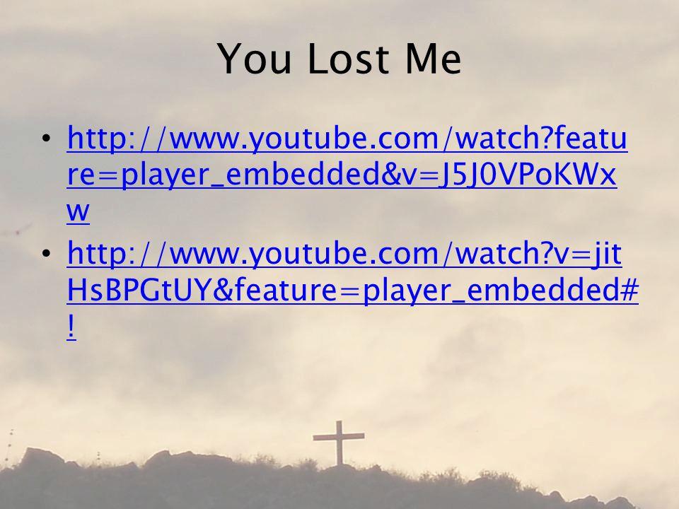 You Lost Me http://www.youtube.com/watch featu re=player_embedded&v=J5J0VPoKWx w http://www.youtube.com/watch featu re=player_embedded&v=J5J0VPoKWx w http://www.youtube.com/watch v=jit HsBPGtUY&feature=player_embedded# .