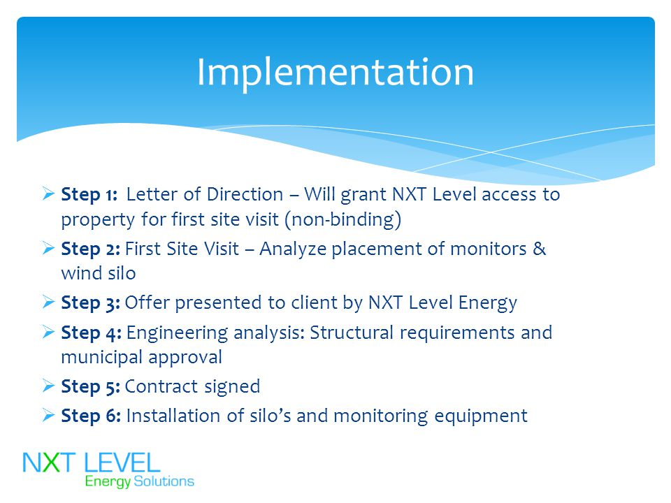  Step 1: Letter of Direction – Will grant NXT Level access to property for first site visit (non-binding)  Step 2: First Site Visit – Analyze placement of monitors & wind silo  Step 3: Offer presented to client by NXT Level Energy  Step 4: Engineering analysis: Structural requirements and municipal approval  Step 5: Contract signed  Step 6: Installation of silo's and monitoring equipment Implementation