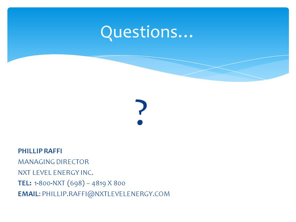 Questions… PHILLIP RAFFI MANAGING DIRECTOR NXT LEVEL ENERGY INC.