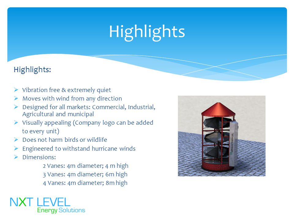Highlights:  Vibration free & extremely quiet  Moves with wind from any direction  Designed for all markets: Commercial, Industrial, Agricultural and municipal  Visually appealing (Company logo can be added to every unit)  Does not harm birds or wildlife  Engineered to withstand hurricane winds  Dimensions: 2 Vanes: 4m diameter; 4 m high 3 Vanes: 4m diameter; 6m high 4 Vanes: 4m diameter; 8m high Highlights