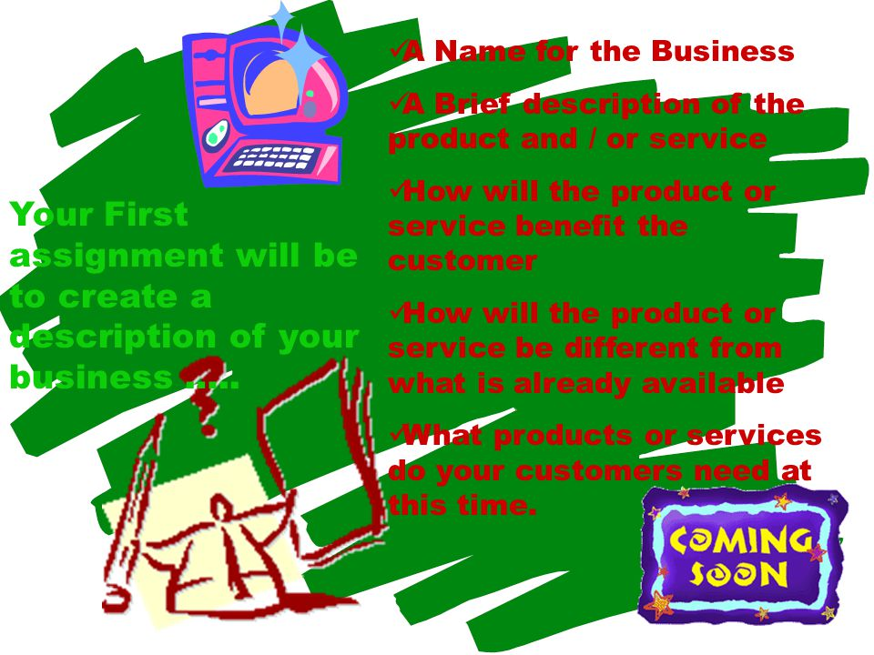A Name for the Business A Brief description of the product and / or service How will the product or service benefit the customer How will the product or service be different from what is already available What products or services do your customers need at this time.
