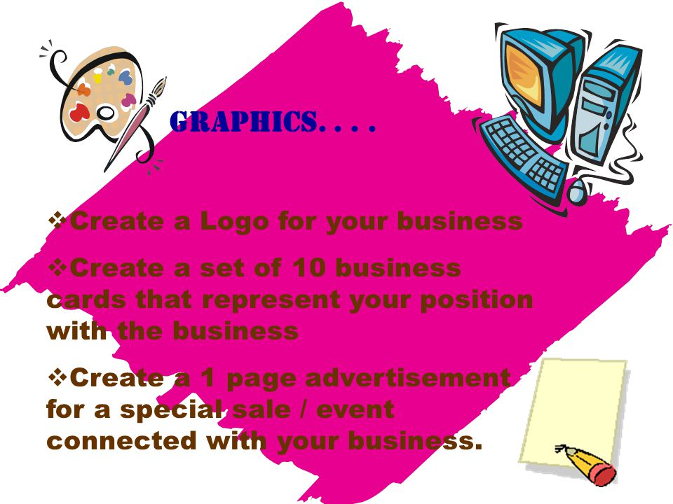 Graphics....  Create a Logo for your business  Create a set of 10 business cards that represent your position with the business  Create a 1 page ad