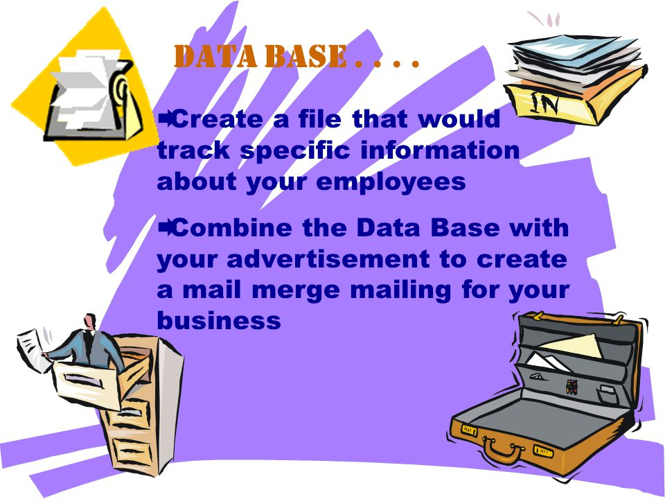 Data Base....  Create a file that would track specific information about your employees  Combine the Data Base with your advertisement to create a m