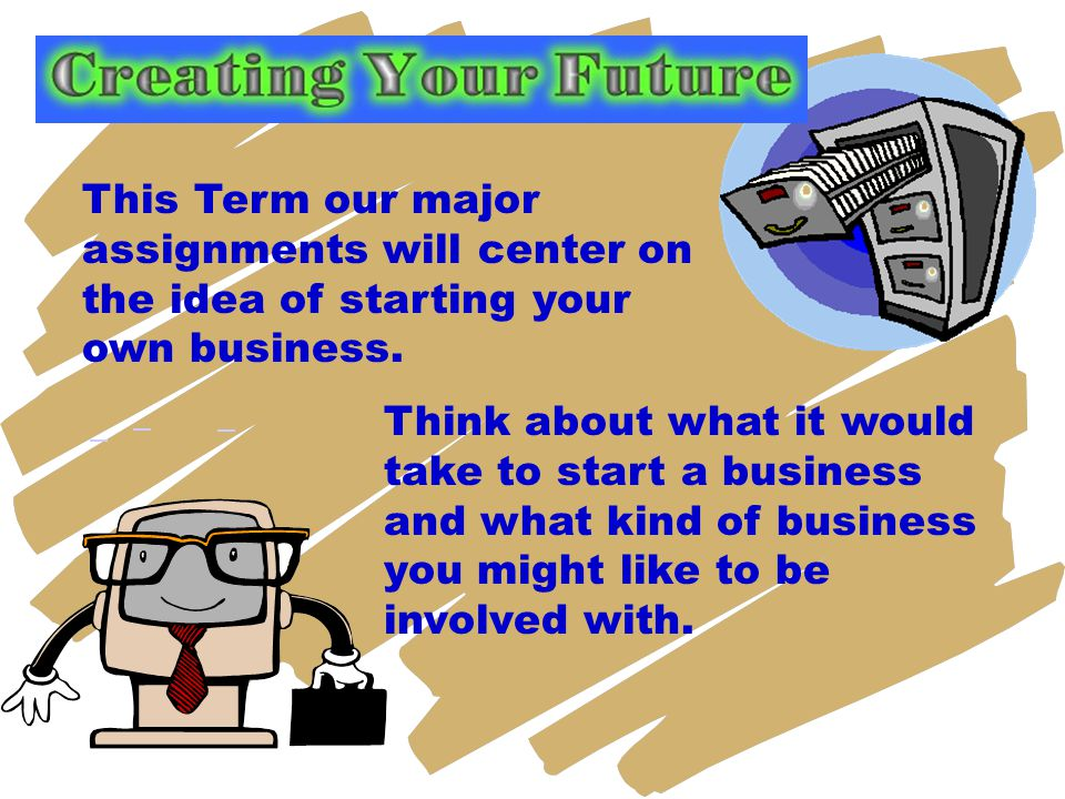 This Term our major assignments will center on the idea of starting your own business.