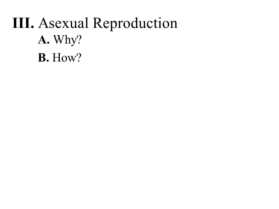 III. Asexual Reproduction A. Why? B. How?