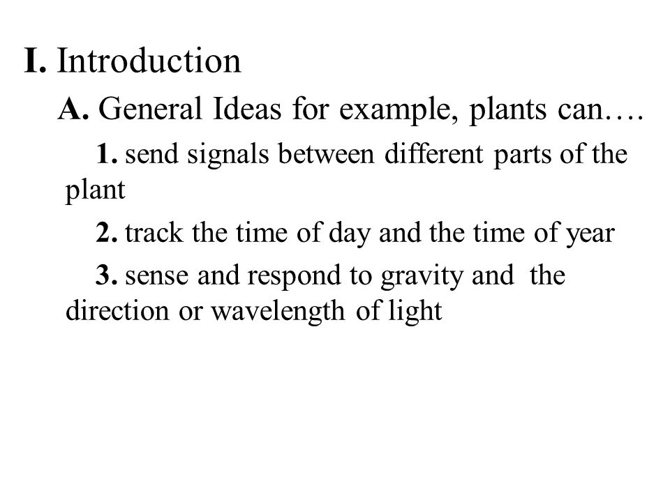 I. Introduction A. General Ideas for example, plants can…. 1. send signals between different parts of the plant 2. track the time of day and the time