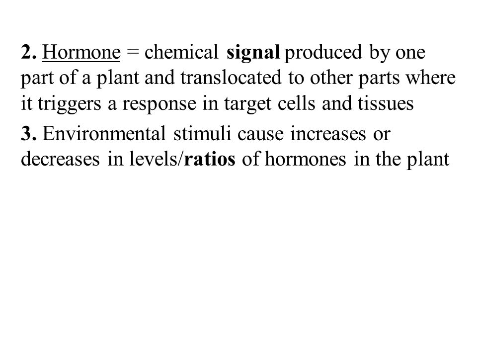2. Hormone = chemical signal produced by one part of a plant and translocated to other parts where it triggers a response in target cells and tissues