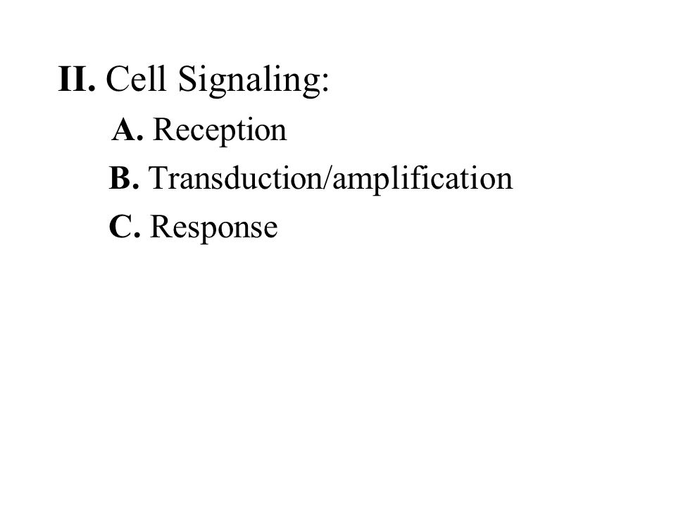 II. Cell Signaling: A. Reception B. Transduction/amplification C. Response